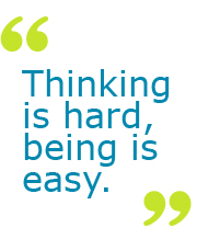 Thinking is hard, being is easy